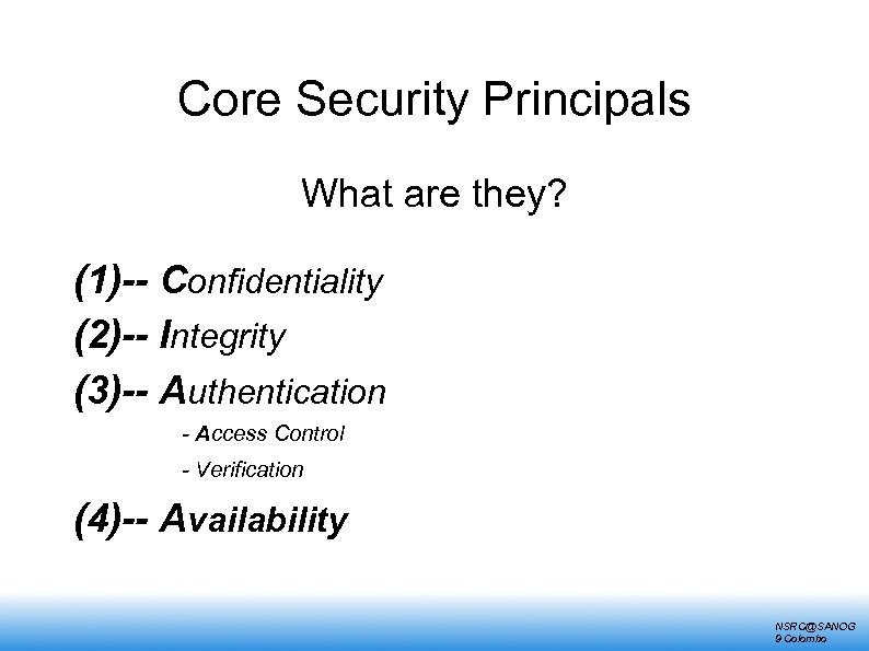 Core Security Principals What are they? (1)-- Confidentiality (2)-- Integrity (3)-- Authentication - Access