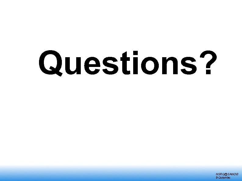 Questions? NSRC@SANOG 9 Colombo