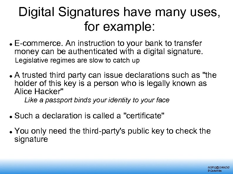 Digital Signatures have many uses, for example: E-commerce. An instruction to your bank to