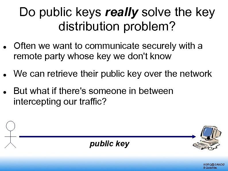 Do public keys really solve the key distribution problem? Often we want to communicate