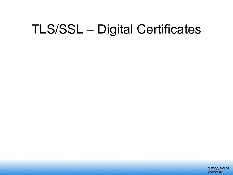 TLS/SSL – Digital Certificates NSRC@SANOG 9 Colombo