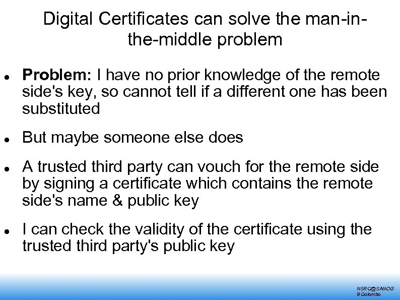 Digital Certificates can solve the man-inthe-middle problem Problem: I have no prior knowledge of