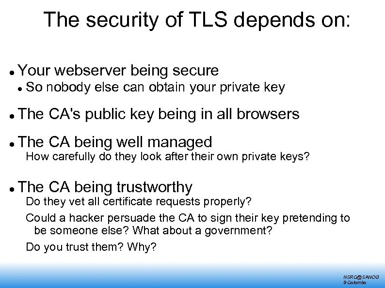 The security of TLS depends on: Your webserver being secure So nobody else can