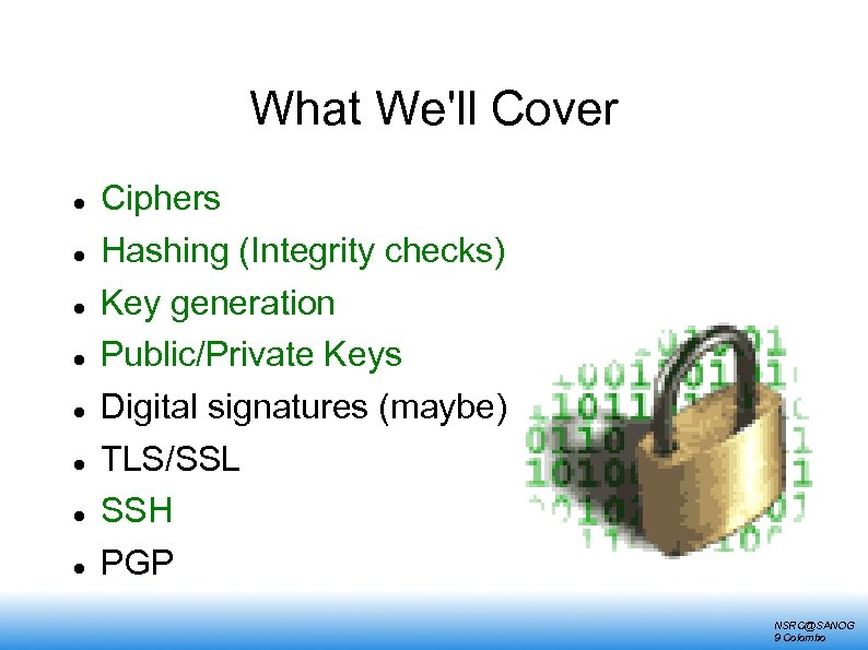 What We'll Cover Ciphers Hashing (Integrity checks) Key generation Public/Private Keys Digital signatures (maybe)