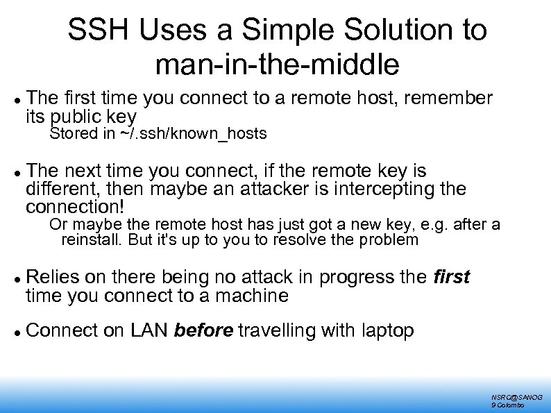 SSH Uses a Simple Solution to man-in-the-middle The first time you connect to a