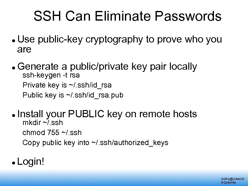 SSH Can Eliminate Passwords Use public-key cryptography to prove who you are Generate a