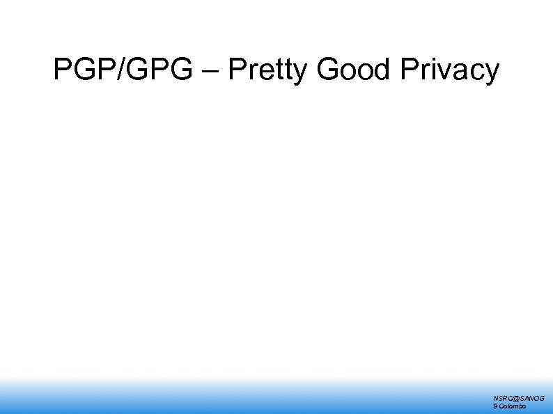 PGP/GPG – Pretty Good Privacy NSRC@SANOG 9 Colombo