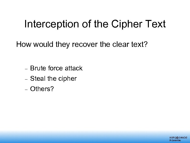 Interception of the Cipher Text How would they recover the clear text? Brute force