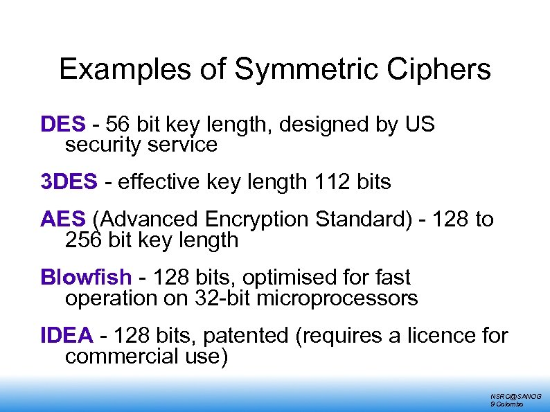 Examples of Symmetric Ciphers DES - 56 bit key length, designed by US security
