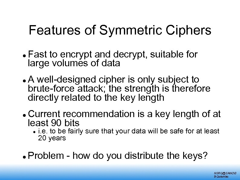 Features of Symmetric Ciphers Fast to encrypt and decrypt, suitable for large volumes of