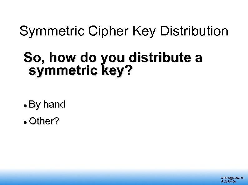 Symmetric Cipher Key Distribution So, how do you distribute a symmetric key? By hand