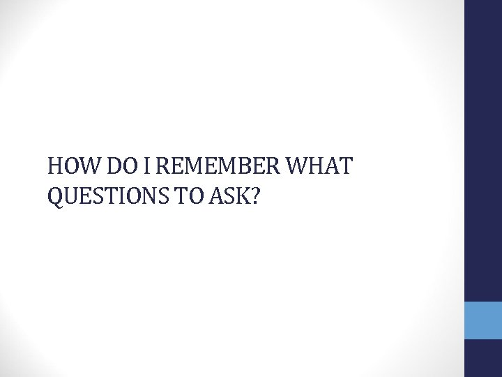 HOW DO I REMEMBER WHAT QUESTIONS TO ASK?
