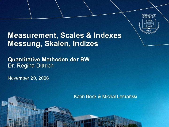 Measurement, Scales & Indexes Messung, Skalen, Indizes Quantitative Methoden der BW Dr. Regina Dittrich