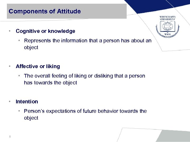 Components of Attitude • Cognitive or knowledge • Represents the information that a person