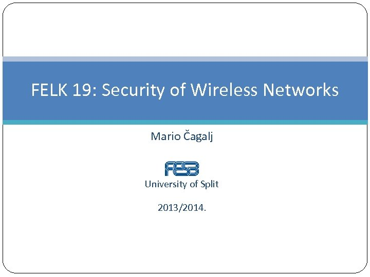 FELK 19: Security of Wireless Networks Mario Čagalj University of Split 2013/2014.