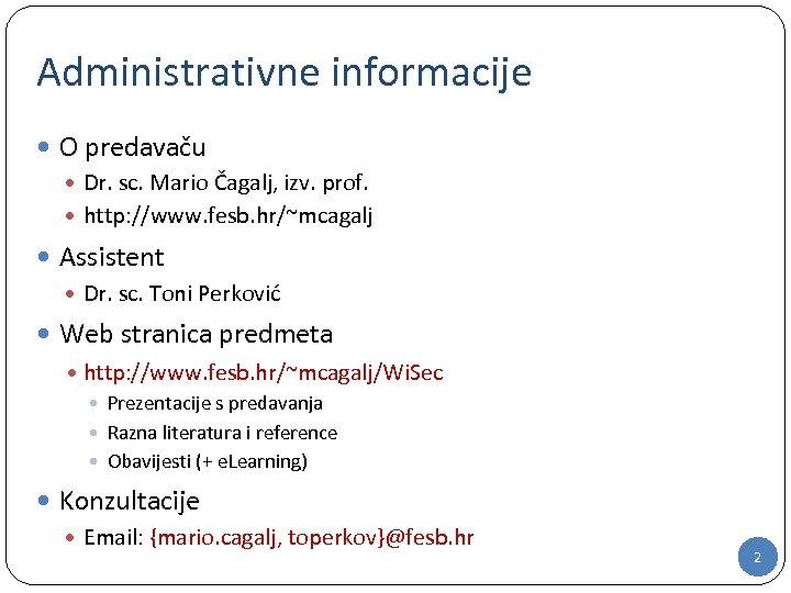 Administrativne informacije O predavaču Dr. sc. Mario Čagalj, izv. prof. http: //www. fesb. hr/~mcagalj