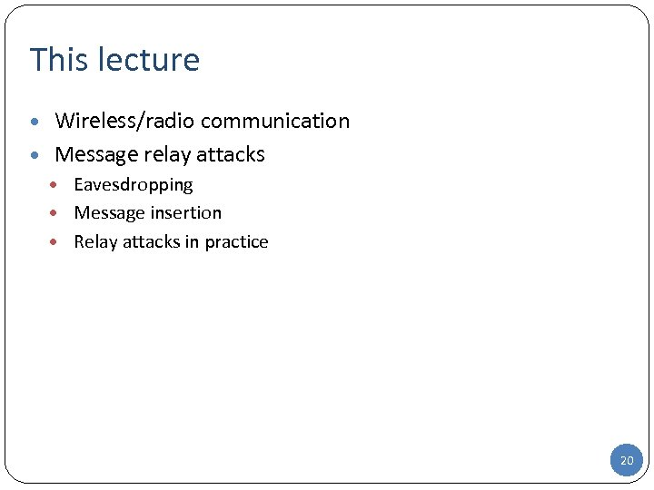 This lecture • Wireless/radio communication • Message relay attacks • Eavesdropping • Message insertion