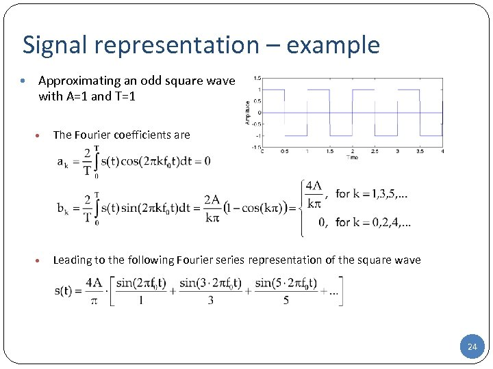 Signal representation – example • Approximating an odd square wave with A=1 and T=1