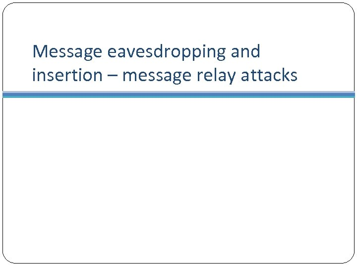 Message eavesdropping and insertion – message relay attacks