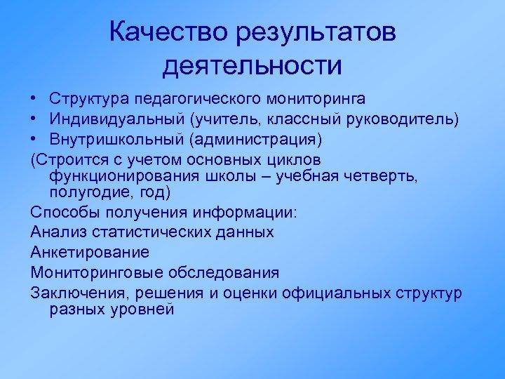 Качество результатов деятельности • Структура педагогического мониторинга • Индивидуальный (учитель, классный руководитель) • Внутришкольный