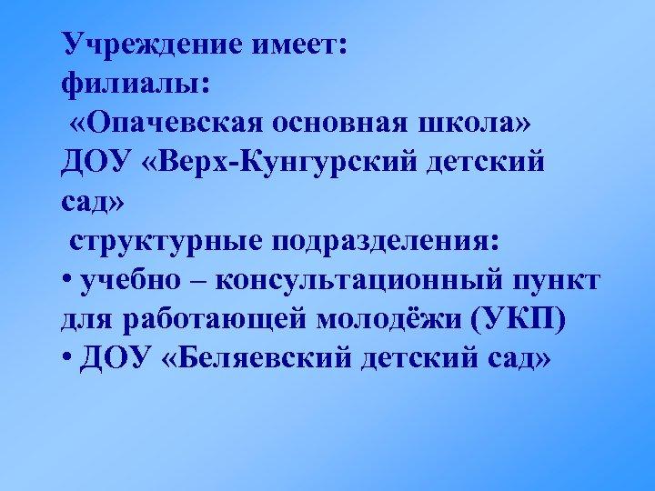Учреждение имеет: филиалы: «Опачевская основная школа» ДОУ «Верх-Кунгурский детский сад» структурные подразделения: • учебно