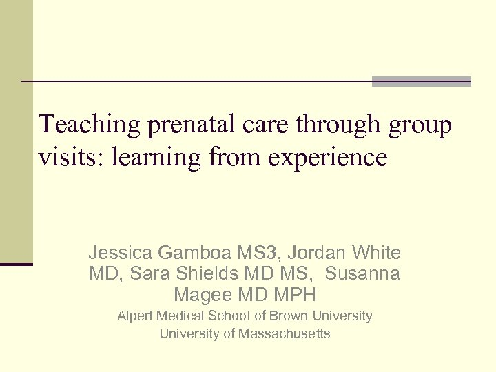 Teaching prenatal care through group visits: learning from experience Jessica Gamboa MS 3, Jordan