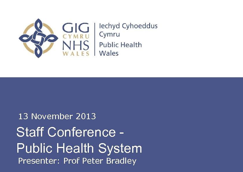 13 November 2013 Staff Conference Public Health System Insert name of presentation on Master