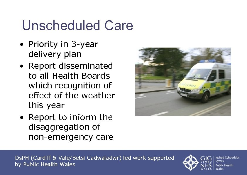 Unscheduled Care • Priority in 3 -year delivery plan • Report disseminated to all