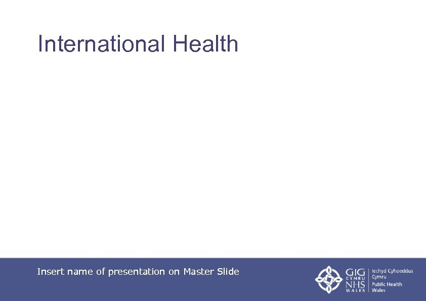 International Health Insert name of presentation on Master Slide