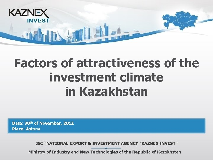 Factors of attractiveness of the investment climate in Kazakhstan Date: 30 th of November,
