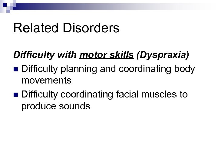 Related Disorders Difficulty with motor skills (Dyspraxia) n Difficulty planning and coordinating body movements