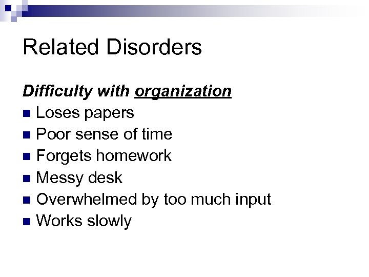 Related Disorders Difficulty with organization n Loses papers n Poor sense of time n
