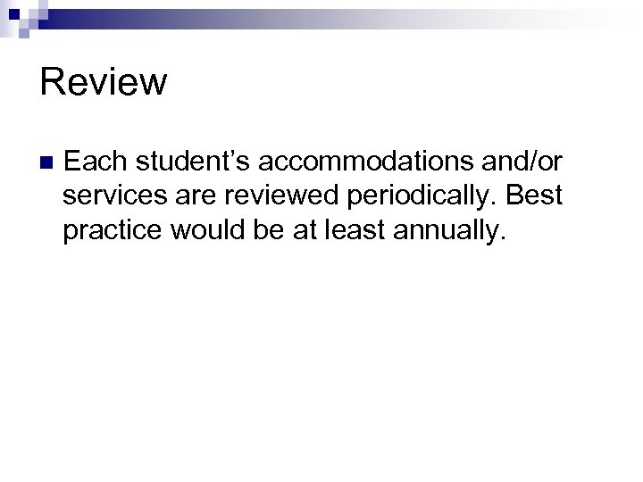 Review n Each student's accommodations and/or services are reviewed periodically. Best practice would be