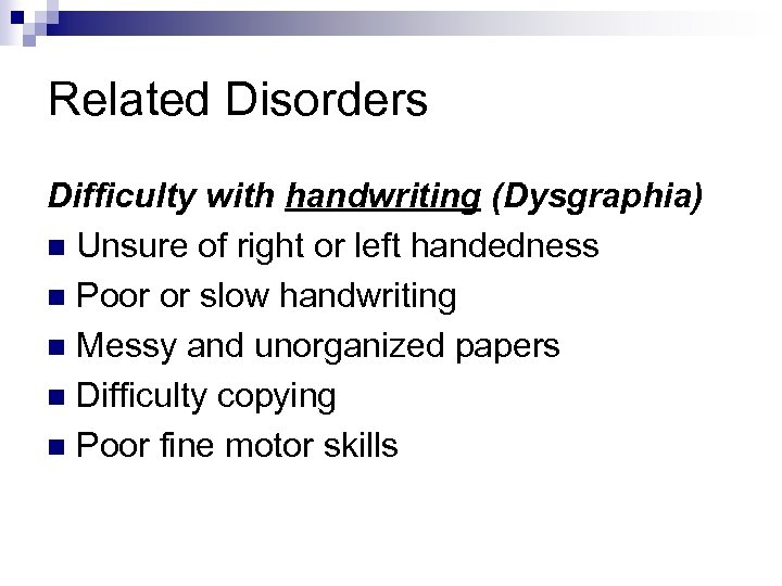 Related Disorders Difficulty with handwriting (Dysgraphia) n Unsure of right or left handedness n