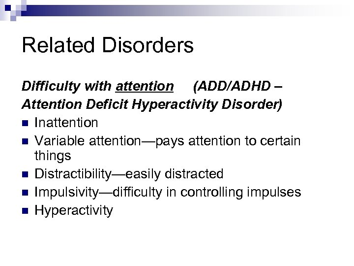Related Disorders Difficulty with attention (ADD/ADHD – Attention Deficit Hyperactivity Disorder) n Inattention n
