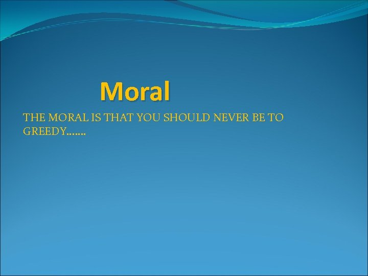 Moral THE MORAL IS THAT YOU SHOULD NEVER BE TO GREEDY. . . .