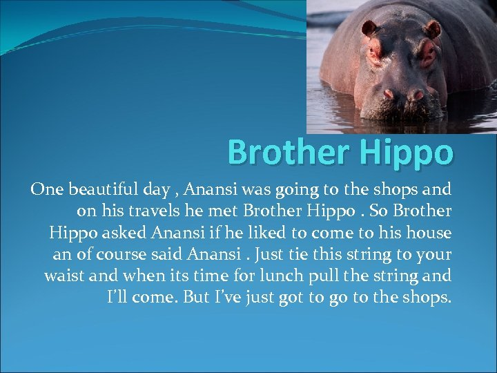 Brother Hippo One beautiful day , Anansi was going to the shops and on