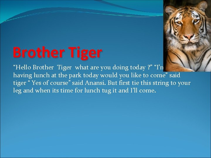 "Brother Tiger ""Hello Brother Tiger what are you doing today ? "" ""I'm having"