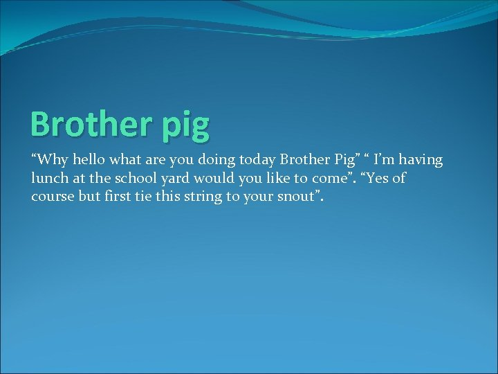 "Brother pig ""Why hello what are you doing today Brother Pig"" "" I'm having"