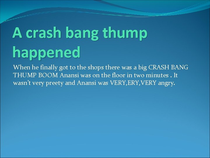 A crash bang thump happened When he finally got to the shops there was