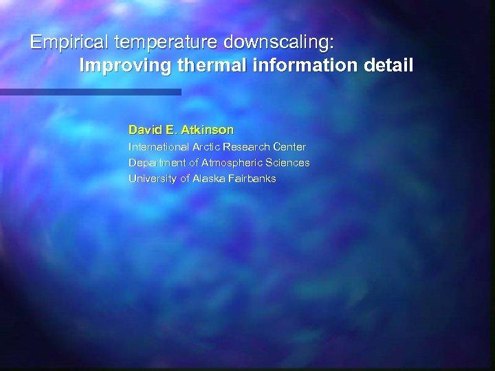 Empirical temperature downscaling: Improving thermal information detail David E. Atkinson International Arctic Research Center