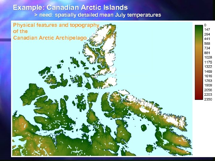 Example: Canadian Arctic Islands > need: spatially detailed mean July temperatures Physical features and