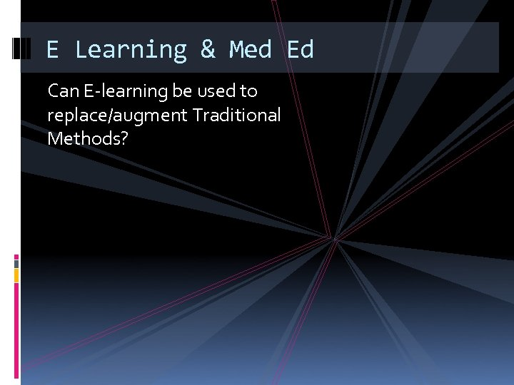 E Learning & Med Ed Can E-learning be used to replace/augment Traditional Methods?