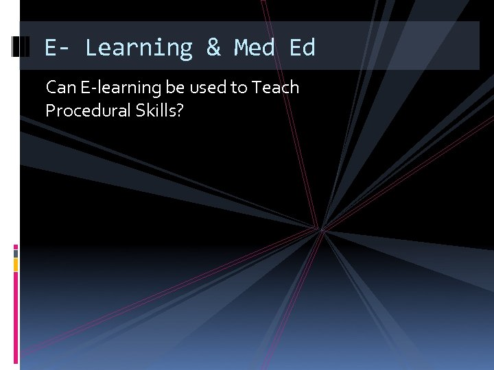 E- Learning & Med Ed Can E-learning be used to Teach Procedural Skills?