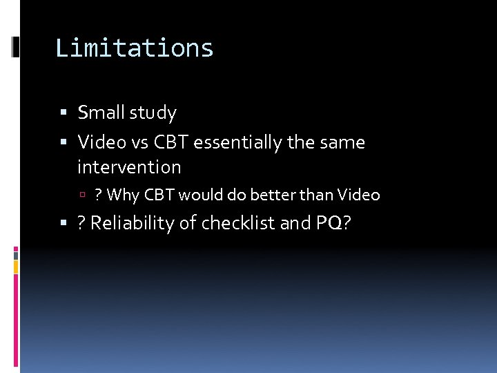 Limitations Small study Video vs CBT essentially the same intervention ? Why CBT would