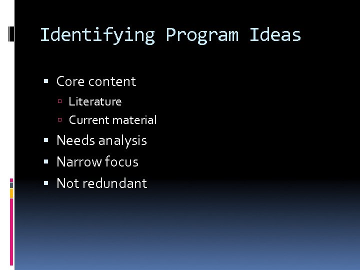 Identifying Program Ideas Core content Literature Current material Needs analysis Narrow focus Not redundant