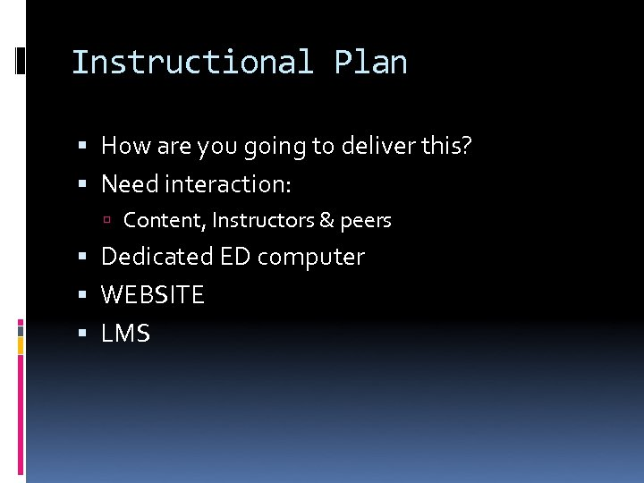 Instructional Plan How are you going to deliver this? Need interaction: Content, Instructors &