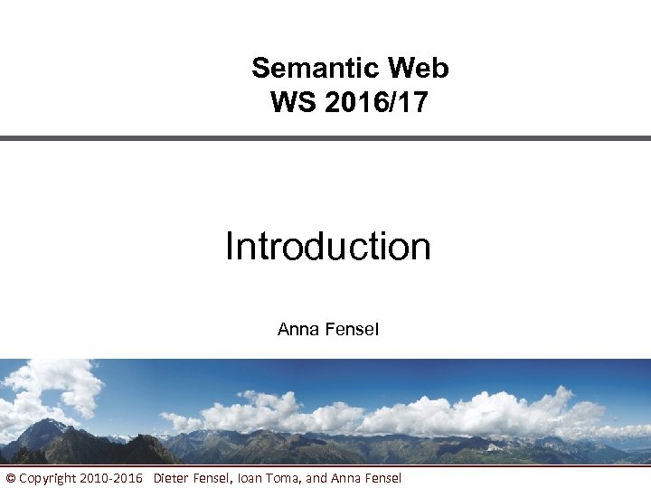 Semantic Web WS 2016/17 Introduction Anna Fensel © Copyright 2010 -2016 Dieter Fensel, Ioan