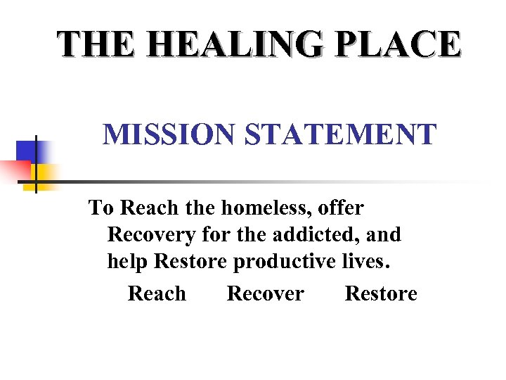 THE HEALING PLACE MISSION STATEMENT To Reach the homeless, offer Recovery for the addicted,
