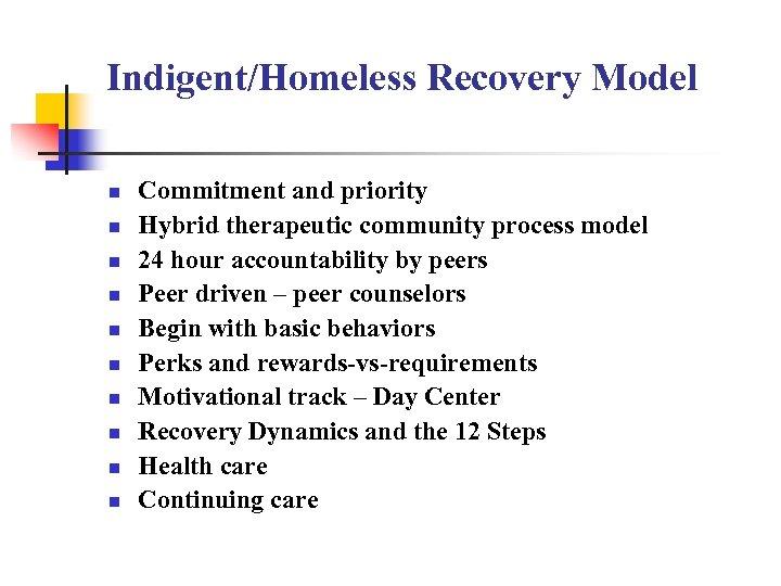 Indigent/Homeless Recovery Model n n n n n Commitment and priority Hybrid therapeutic community